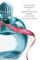 The perfect scent : a year inside the scenes of the perfume industry in Paris and New York