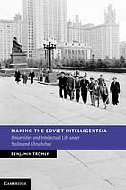 Making the Soviet intelligentsia : universities and intellectual life under Stalin and Khrushchev
