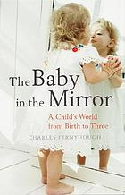 The baby in the mirror : looking in on a child's world from birth to three