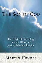 The Son of God : the origin of Christology and the history of Jewish-Hellenistic religion