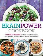 Brainpower cookbook : 175 great recipes to think fast, keep calm under stress, and boost your mental performance.