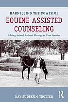 Harnessing the power of equine assisted counseling : adding animal assisted therapy to your practice