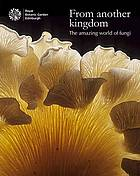 From another kingdom : the amazing world of fungi