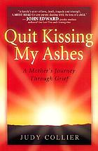 Quit kissing my ashes : a mother's journey through grief