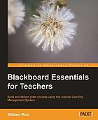 Blackboard essentials for teachers : build and deliver great courses using this popular learning management system