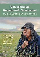Qaluyaarmiuni nunamtenek qanemciput = Our Nelson Island Stories : Meanings of Place on the Bering Sea Coast