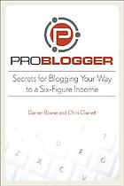 Problogger : secrets for blogging your way to a six-figure income