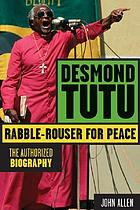 Desmond Tutu : rabble-rouser for peace, the authorized biography