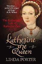 Katherine the queen : the remarkable life of Katherine Parr, the last wife of Henry VIII