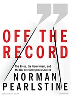 Off the record : [the press, the government, and the war over anonymous sources]