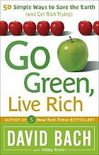 Go green, live rich : 50 simple ways to save the earth and get rich trying