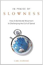 In praise of slowness : how a worldwide movement is challenging the cult of speed