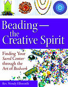 Beading--the creative spirit : finding your sacred center through the art of beadwork
