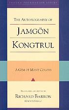 The autobiography of Jamgön Kongtrul : a gem of many colors