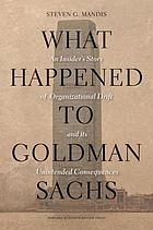 What happened to Goldman Sachs? : an insider's story of organizational drift and its unintended consequences