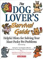 The dog lover's survival guide : helpful hints for solving your most pesky pet problems