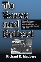 To serve and collect : Chicago politics and police corruption from the Lager Beer Riot to the Summerdale Scandal : 1855-1960