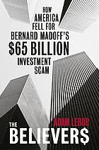 The believers : how America fell for Bernard Madoff's $65 billion investment scam
