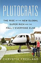 Plutocrats : the rise of the new global super-rich and the fall of everyone else