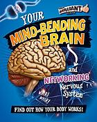Your mind-bending brain and networking nervous system : find out how your body works!