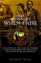 Dark midnight when I rise : the story of the Jubilee Singers, who introduced the world to the music of Black America