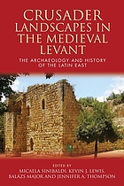 Crusader landscapes in the Medieval Levant : the archaeology and history of the Latin East
