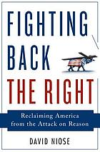 Fighting back the right : reclaiming America from the attack on reason
