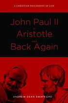 John Paul II to Aristotle and back again : a Christian philosophy of life