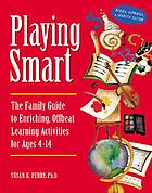 Playing smart : the family guide to enriching, offbeat learning activities for ages 4-14