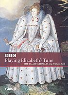 Playing Elizabeth's tune : the Tallis Scholars sing William Byrd