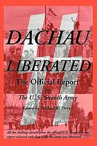 Dachau liberated : the official report by U.S. Seventh Army released within days of the camp's liberation by elements of the 42nd and 45th Divisions