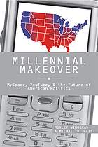 Millennial Makeover : Myspace, You Tube, and the Future of American Politics