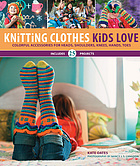 Knitting clothes kids love : colorful accessories for heads, shoulders, knees, hands, toes