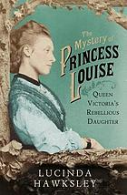 The mystery of Princess Louise : Queen Victoria's rebellious daughter