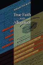 True faith and allegiance : immigration and American civil nationalism