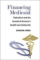 Financing Medicaid : federalism and the growth of America's health care safety net