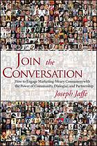 Join the conversation : how to engage marketing-weary consumers with the power of community, dialogue, and partnership