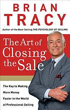 The art of closing the sale : the key to making more money faster in the world of professional selling