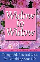 Widow to widow : thoughtful, practical ideas for rebuilding your life: challenges, changes, decision-making & relationships ...
