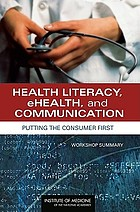 Health literacy, ehealth, and communication : putting the consumer first : workshop summary