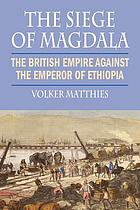 The siege of Magdala : the British Empire against the Emperor of Ethiopia