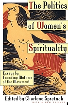 The politics of womens spirituality : essays by founding mothers of the movement