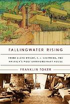 Fallingwater rising : Frank Lloyd Wright, E.J. Kaufmann, and America's most extraordinary house