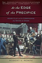 At the edge of the precipice : Henry Clay and the compromise that saved the Union