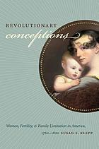 Revolutionary conceptions : women, fertility, and family limitation in America, 1760-1820