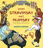 When Stravinsky met Nijinsky : two artists, their ballet, and one extraordinary riot
