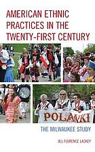 American ethnic practices in the twenty-first century : the Milwaukee study