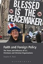 Faith and Foreign Policy : the Views and Influence of U.S. Christians and Christian Organizations.