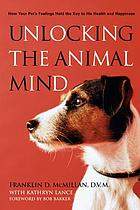 Unlocking the animal mind : how your pet's feelings hold the key to his health and happiness
