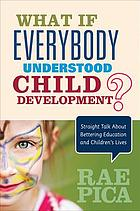 What if everybody understood child development? : straight talk about bettering education and children's lives